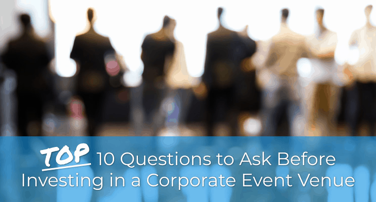 Top 10 Questions to Ask Before Investing in a Corporate Event Venue